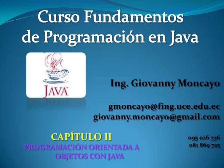 Ing. Giovanny Moncayo [email_address] [email_address] 095 026 736 081 869 725 CAPÍTULO II PROGRAMACIÓN ORIENTADA A OBJETOS...