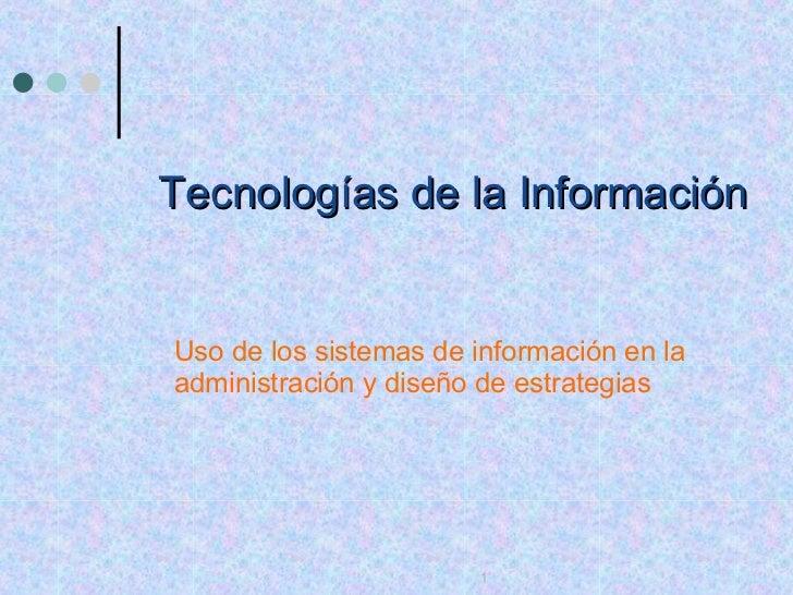 Tecnologías de la Información Uso de los sistemas de información en la administración y diseño de estrategias 1