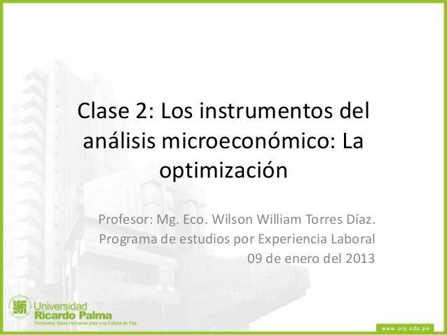Clase 2: Los instrumentos delanálisis microeconómico: LaoptimizaciónProfesor: Mg. Eco. Wilson William Torres Díaz.Programa...