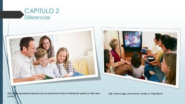 CAPITULO 2 Diferencias http://www.aprendoconlacalesa.es/una-experiencia-lectora-interesante-padres-e-hijos-leen- juntos/ h...