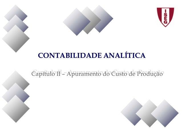 CONTABILIDADE ANALÍTICACONTABILIDADE ANALÍTICA Capítulo II – Apuramento do Custo de ProduçãoCapítulo II – Apuramento do Cu...