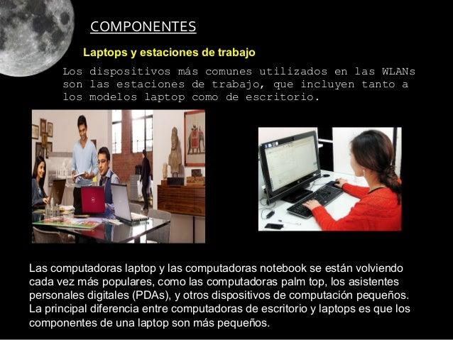 COMPONENTES          Laptops y estaciones de trabajo      Los dispositivos más comunes utilizados en las WLANs      son la...