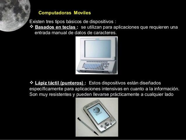 Computadoras MovilesExisten tres tipos básicos de dispositivos : Basados en teclas : se utilizan para aplicaciones que re...