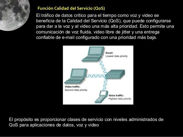 Función Calidad del Servicio (QoS)             El tráfico de datos crítico para el tiempo como voz y video se             ...