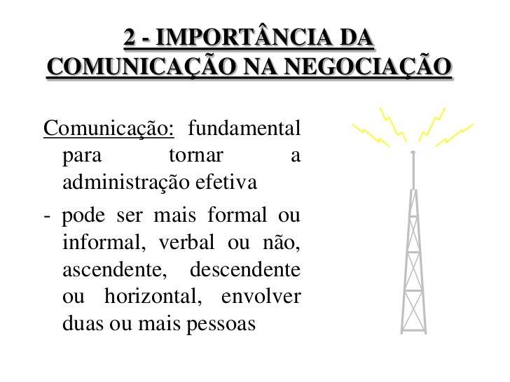 2 - IMPORTÂNCIA DA COMUNICAÇÃO NA NEGOCIAÇÃO<br />Comunicação: fundamental para tornar a administração efetiva<br />- pode...