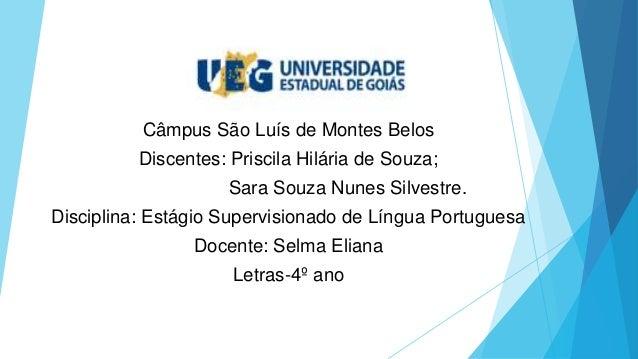 Câmpus São Luís de Montes Belos Discentes: Priscila Hilária de Souza; Sara Souza Nunes Silvestre. Disciplina: Estágio Supe...
