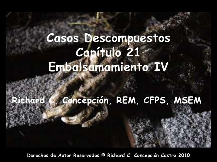 Casos DescompuestosCapítulo 21Embalsamamiento IV<br />Richard C. Concepción, REM, CFPS, MSEM<br />