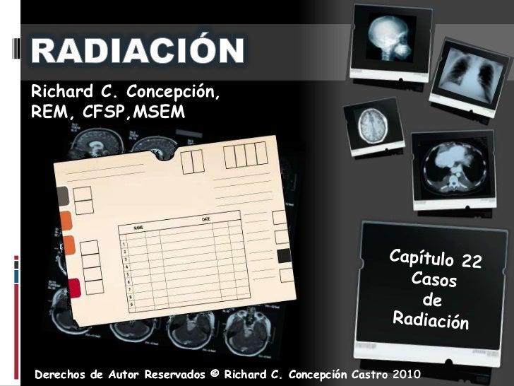 RADIACIÓN<br />Richard C. Concepción, <br />REM, CFSP,MSEM <br />Capítulo22<br />Casos<br />de Radiación<br />Derechos de ...