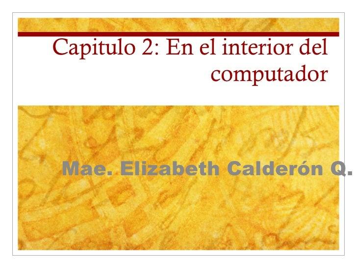 Capitulo 2: En el interior del computador Mae. Elizabeth Calderón Q.