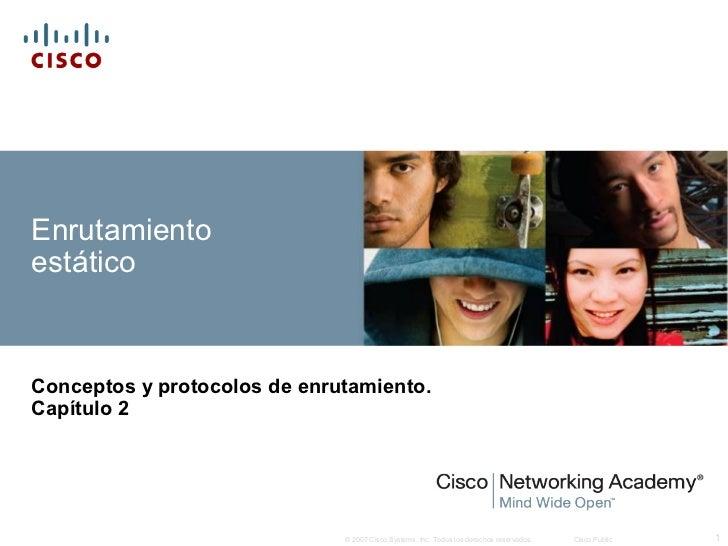 EnrutamientoestáticoConceptos y protocolos de enrutamiento.Capítulo 2                              © 2007 Cisco Systems, I...