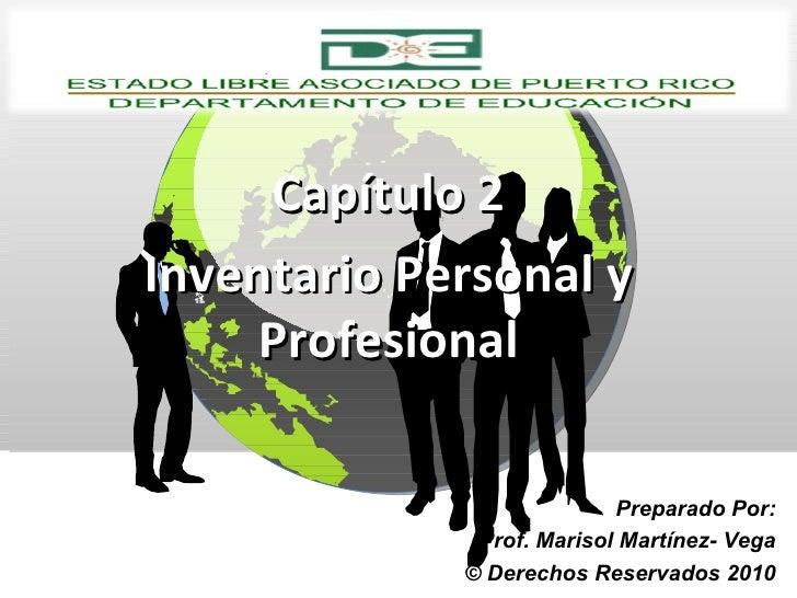 Capítulo 2 Inventario Personal y Profesional Preparado Por: Prof. Marisol Martínez- Vega © Derechos Reservados 2010
