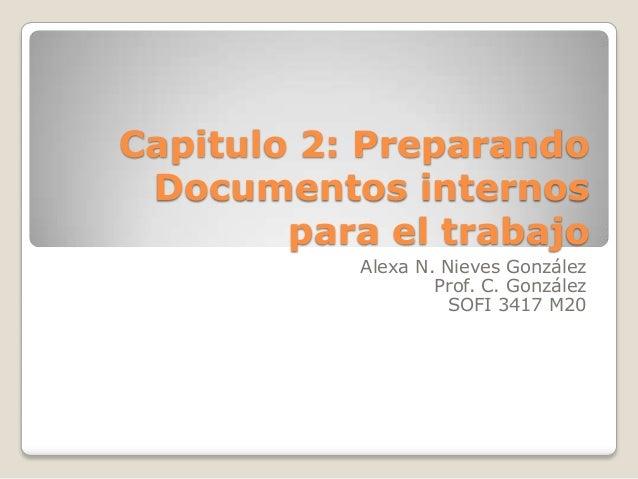Capitulo 2: PreparandoDocumentos internospara el trabajoAlexa N. Nieves GonzálezProf. C. GonzálezSOFI 3417 M20