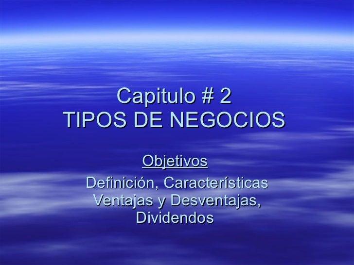 Capitulo # 2  TIPOS DE NEGOCIOS  Objetivos   Definición, Características Ventajas y Desventajas, Dividendos