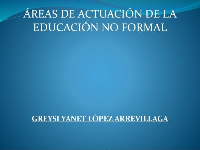 ÁREAS DE ACTUACIÓN DE LA EDUCACIÓN NO FORMAL GREYSI YANET LÓPEZ ARREVILLAGA
