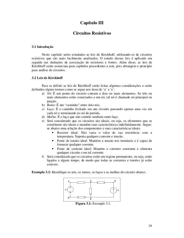 16 Capítulo III Circuitos Resistivos 3.1 Introdução Neste capítulo serão estudadas as leis de Kirchhoff, utilizando-se de ...