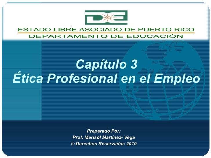 Capítulo  3 Ética  Profesional en el Empleo Preparado Por: Prof. Marisol Martínez- Vega © Derechos Reservados 2010