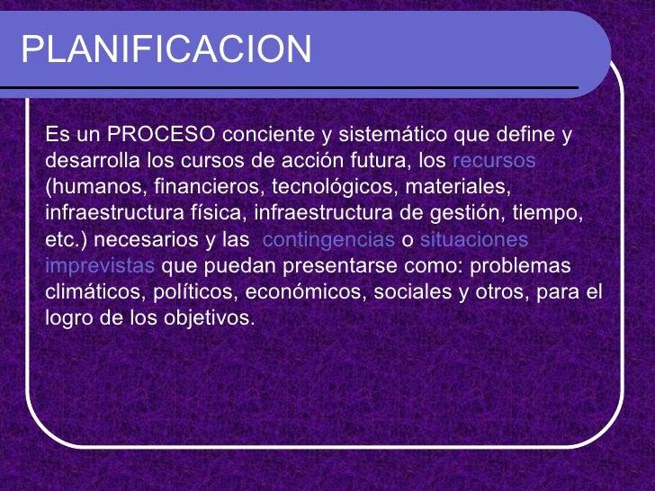 PLANIFICACION Es un PROCESO conciente y sistemático que define y desarrolla los cursos de acción futura, los  recursos  (h...