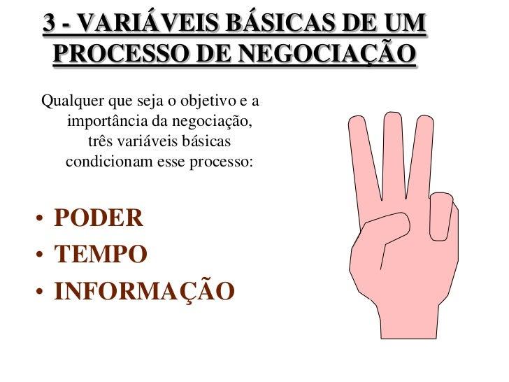 3 - VARIÁVEIS BÁSICAS DE UM PROCESSO DE NEGOCIAÇÃO<br />Qualquer que seja o objetivo e a importância da negociação, três v...