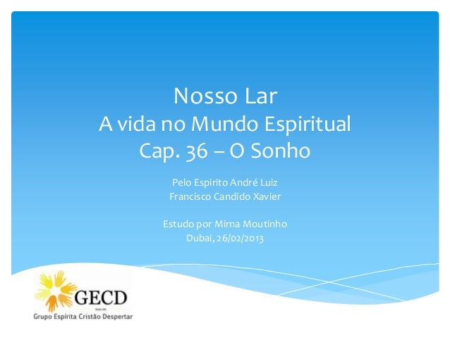 Nosso LarA vida no Mundo Espiritual     Cap. 36 – O Sonho        Pelo Espirito André Luiz       Francisco Candido Xavier  ...