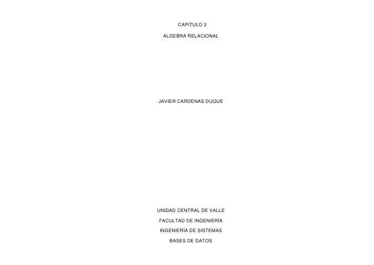 CAPITULO 3 <br />ALGEBRA RELACIONAL<br />JAVIER CARDENAS DUQUE<br />UNIDAD CENTRAL DE VALLE <br />FACULTAD DE INGENIERÍA ...
