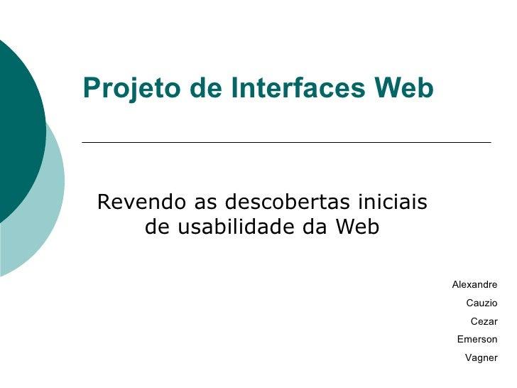 Projeto de Interfaces Web Revendo as descobertas iniciais de usabilidade da Web Alexandre Cauzio Cezar Emerson Vagner