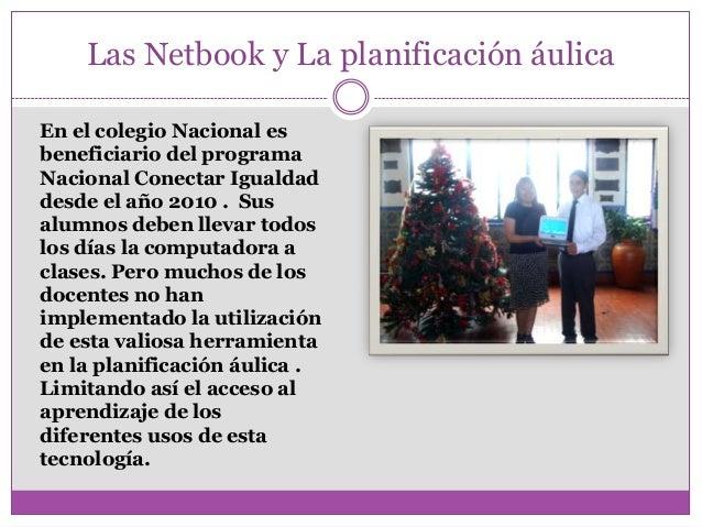 Las Netbook y La planificación áulicaEn el colegio Nacional esbeneficiario del programaNacional Conectar Igualdaddesde el ...
