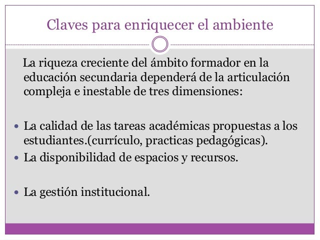 Claves para enriquecer el ambienteLa riqueza creciente del ámbito formador en laeducación secundaria dependerá de la artic...