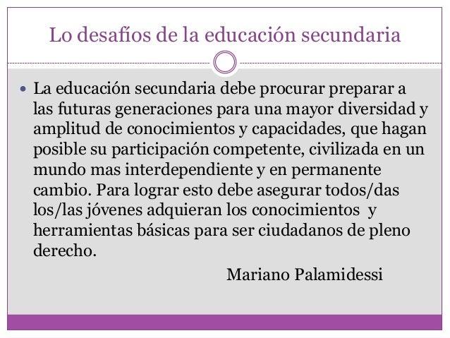 Lo desafíos de la educación secundaria La educación secundaria debe procurar preparar alas futuras generaciones para una ...