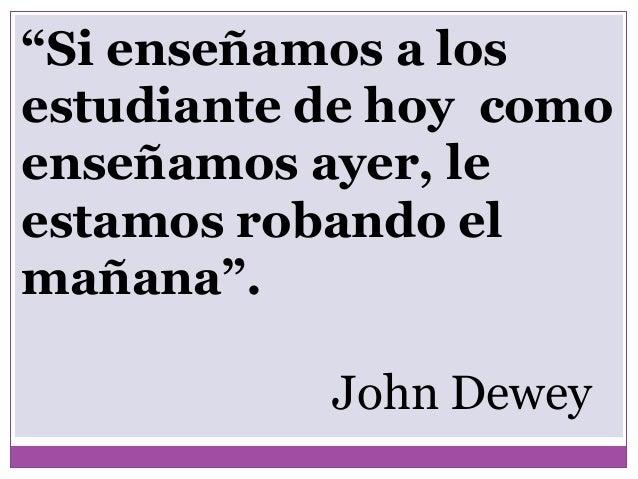 """""""Si enseñamos a losestudiante de hoy comoenseñamos ayer, leestamos robando elmañana"""".John Dewey"""