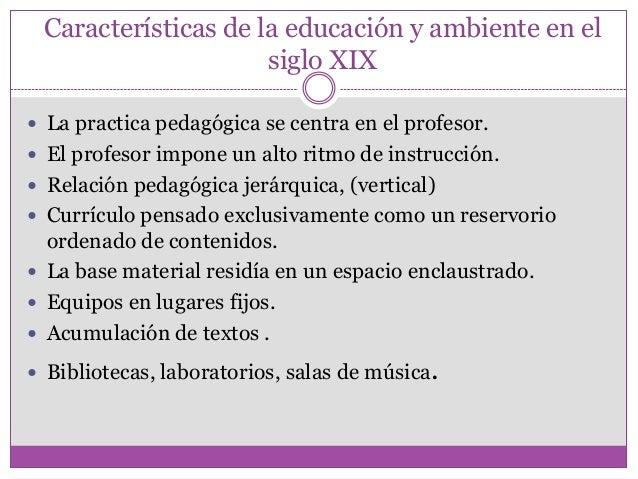 Características de la educación y ambiente en elsiglo XIX La practica pedagógica se centra en el profesor. El profesor i...