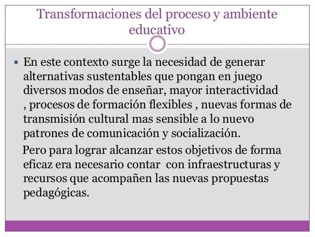 Transformaciones del proceso y ambienteeducativo En este contexto surge la necesidad de generaralternativas sustentables ...