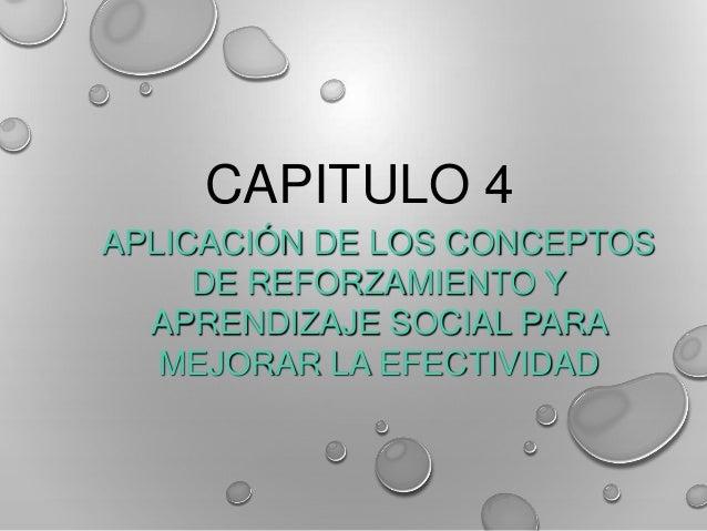 CAPITULO 4 APLICACIÓN DE LOS CONCEPTOS DE REFORZAMIENTO Y APRENDIZAJE SOCIAL PARA MEJORAR LA EFECTIVIDAD