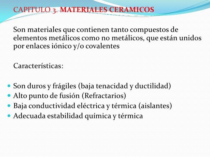CAPITULO 3. MATERIALES CERAMICOS    Son materiales que contienen tanto compuestos de    elementos metálicos como no metáli...