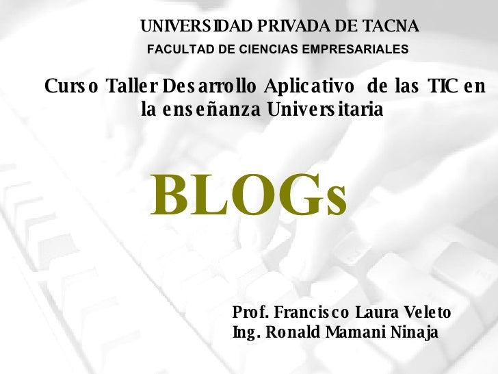 BLOGs Prof. Francisco Laura Veleto Ing. Ronald Mamani Ninaja FACULTAD DE CIENCIAS EMPRESARIALES UNIVERSIDAD PRIVADA DE TAC...