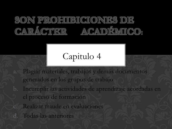 Son prohibiciones de carácter      académico:<br />Capitulo 4<br />Plagiar materiales, trabajos y demás documentos generad...