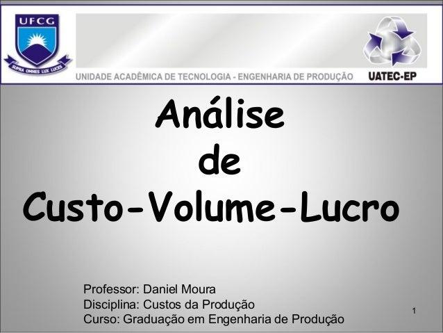 1 Análise de Custo-Volume-Lucro Professor: Daniel Moura Disciplina: Custos da Produção Curso: Graduação em Engenharia de P...