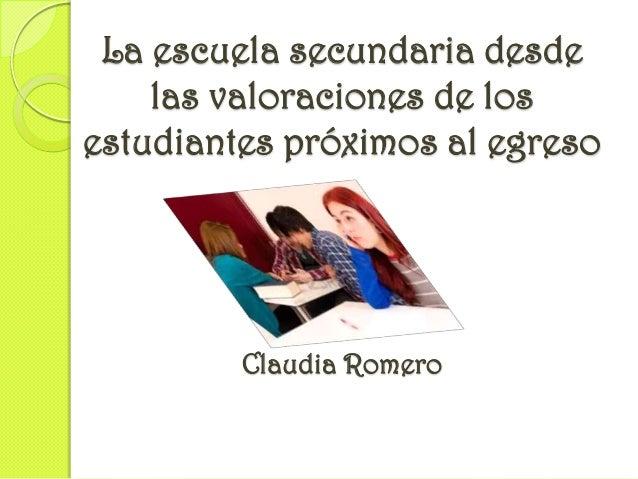 La escuela secundaria desde    las valoraciones de losestudiantes próximos al egreso         Claudia Romero