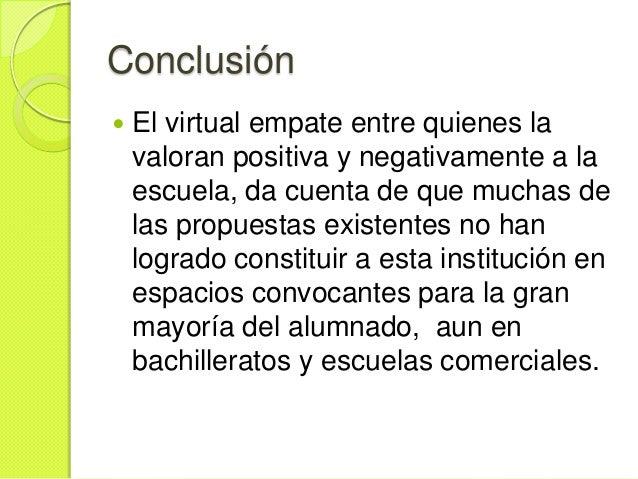 Conclusión   El virtual empate entre quienes la    valoran positiva y negativamente a la    escuela, da cuenta de que muc...