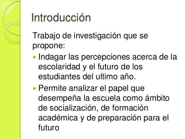 IntroducciónTrabajo de investigación que sepropone: Indagar las percepciones acerca de la  escolaridad y el futuro de los...