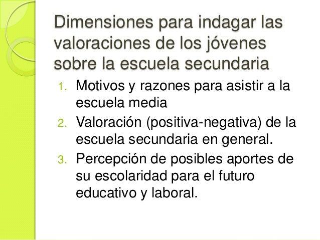 Dimensiones para indagar lasvaloraciones de los jóvenessobre la escuela secundaria1.   Motivos y razones para asistir a la...