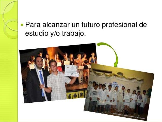    Para alcanzar un futuro profesional de    estudio y/o trabajo.