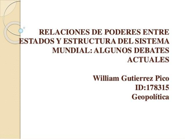 RELACIONES DE PODERES ENTRE ESTADOS Y ESTRUCTURA DEL SISTEMA MUNDIAL: ALGUNOS DEBATES ACTUALES William Gutierrez Pico ID:1...