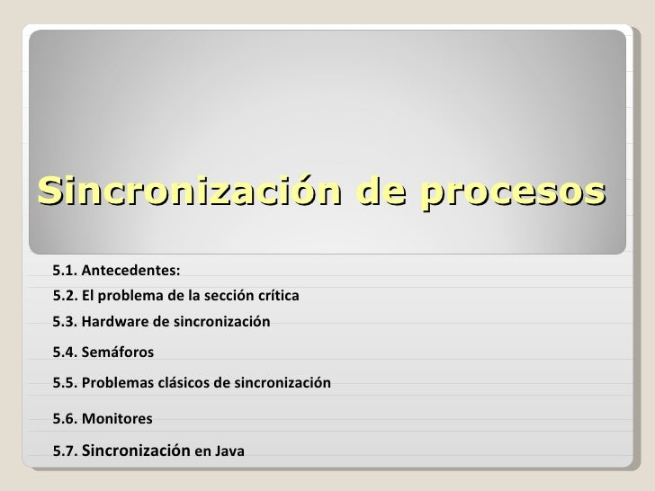 Sincronización de procesos 5.1. Antecedentes: 5.2. El problema de la sección crítica 5.3. Hardware de sincronización 5.4. ...