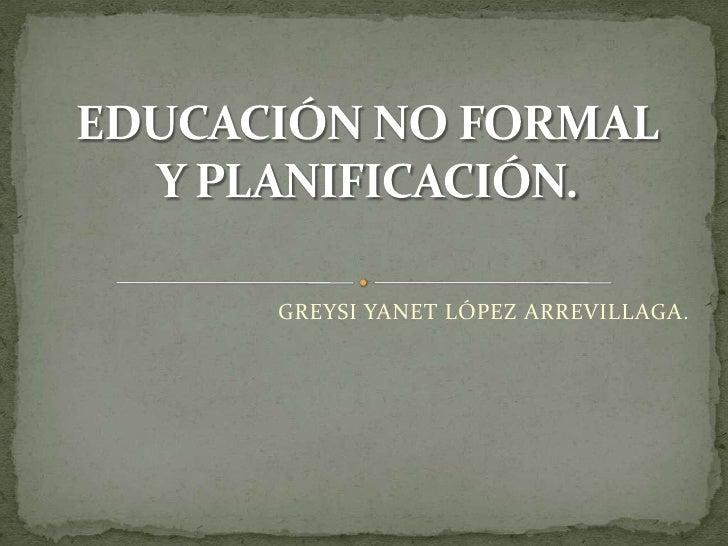 GREYSI YANET LÓPEZ ARREVILLAGA.<br />EDUCACIÓN NO FORMALY PLANIFICACIÓN.<br />