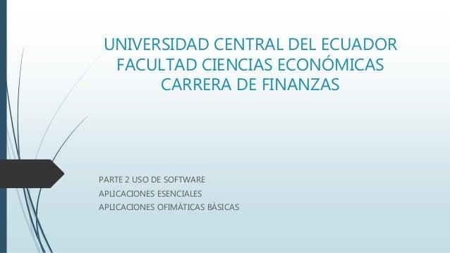 UNIVERSIDAD CENTRAL DEL ECUADOR FACULTAD CIENCIAS ECONÓMICAS CARRERA DE FINANZAS PARTE 2 USO DE SOFTWARE APLICACIONES ESEN...