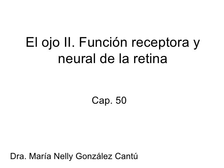 Cap. 50 El ojo II. Función receptora y neural de la retina Dra. María Nelly González Cantú