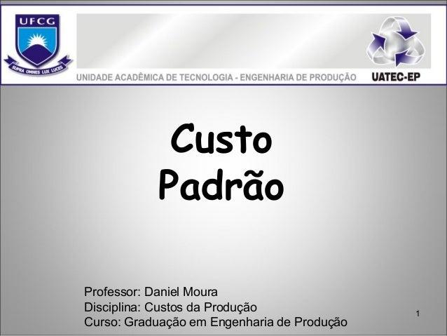 1 Custo Padrão Professor: Daniel Moura Disciplina: Custos da Produção Curso: Graduação em Engenharia de Produção