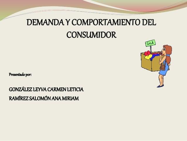 DEMANDA Y COMPORTAMIENTO DEL CONSUMIDOR Presentadopor: GONZÁLEZLEYVACARMENLETICIA RAMÍREZSALOMÓNANAMIRIAM