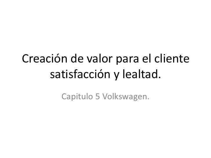 Creación de valor para el cliente     satisfacción y lealtad.       Capitulo 5 Volkswagen.