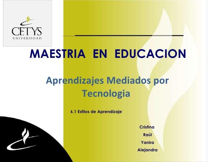dege MAESTRIA  EN  EDUCACION 6.1 Estilos de Aprendizaje Cristina  Raúl Yanira Alejandra Aprendizajes Mediados por Tecnologia